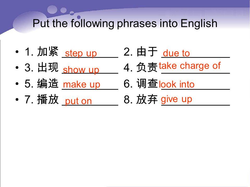 Put the following phrases into English 1. 加紧 _________ 2. 由于 ___________ 3. 出现 _________ 4. 负责 ___________ 5. 编造 _________ 6. 调查 ___________ 7. 播放 ___