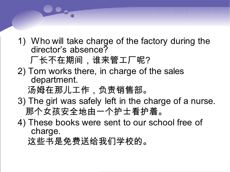 1)Who will take charge of the factory during the director's absence? 厂长不在期间,谁来管工厂呢 ? 2) Tom works there, in charge of the sales department. 汤姆在那儿工作,负责