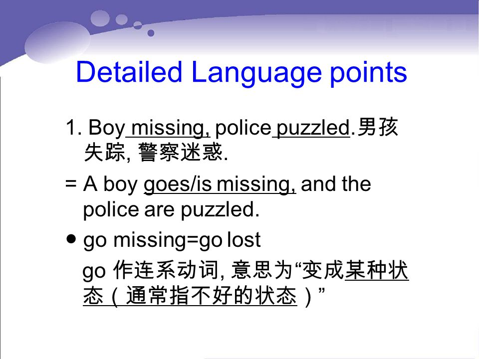 Detailed Language points 1. Boy missing, police puzzled. 男孩 失踪, 警察迷惑. = A boy goes/is missing, and the police are puzzled. ● go missing=go lost go 作连系