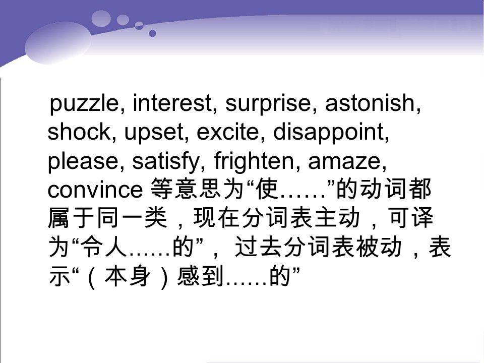 "puzzle, interest, surprise, astonish, shock, upset, excite, disappoint, please, satisfy, frighten, amaze, convince 等意思为 "" 使 ……"" 的动词都 属于同一类,现在分词表主动,可译"