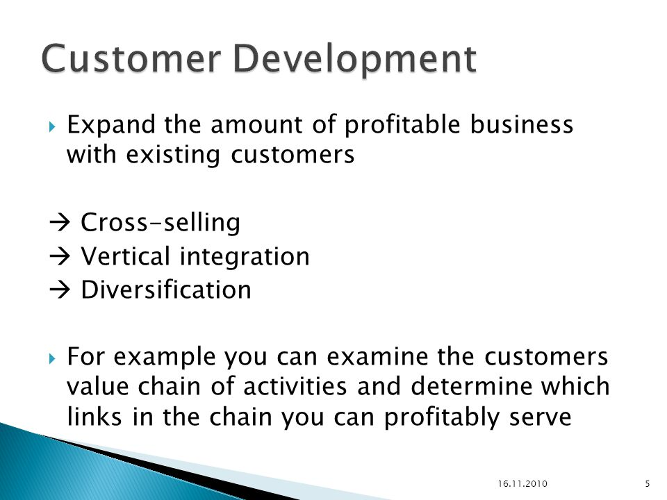  Expand the amount of profitable business with existing customers  Cross-selling  Vertical integration  Diversification  For example you can examine the customers value chain of activities and determine which links in the chain you can profitably serve 16.11.20105