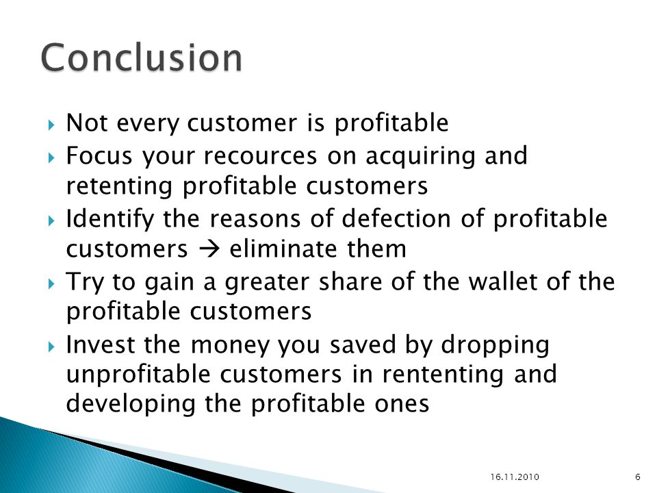  Not every customer is profitable  Focus your recources on acquiring and retenting profitable customers  Identify the reasons of defection of profitable customers  eliminate them  Try to gain a greater share of the wallet of the profitable customers  Invest the money you saved by dropping unprofitable customers in rententing and developing the profitable ones 16.11.20106