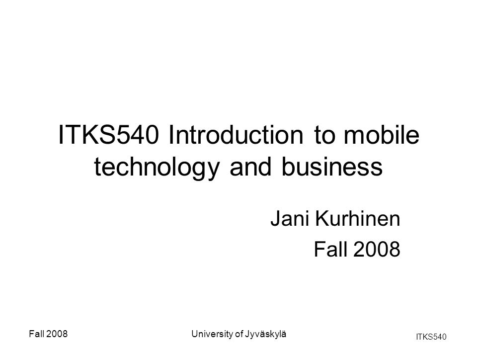 ITKS540 Fall 2008University of Jyväskylä Development of the mobile computing The purpose of mobile devices was not to replace desktop workstations or server computers.
