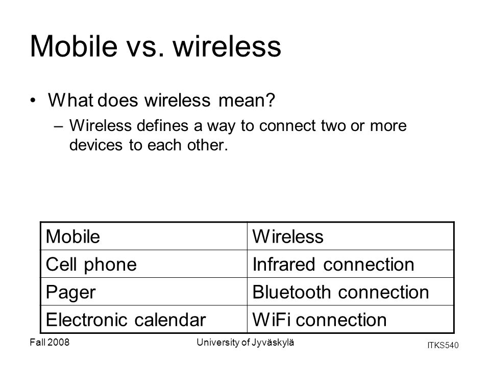 ITKS540 Fall 2008University of Jyväskylä Mobile vs. wireless What does wireless mean? –Wireless defines a way to connect two or more devices to each o