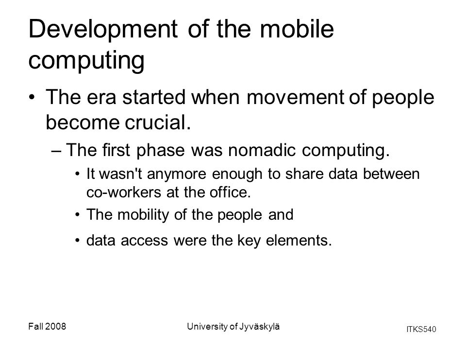 ITKS540 Fall 2008University of Jyväskylä Development of the mobile computing The era started when movement of people become crucial. –The first phase