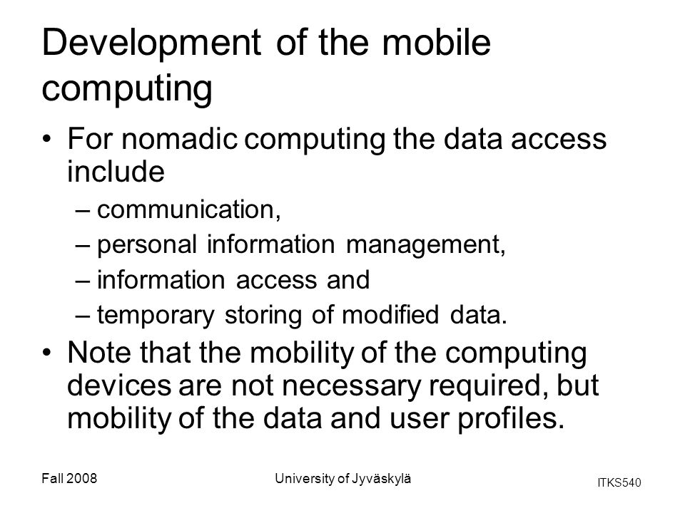 ITKS540 Fall 2008University of Jyväskylä Development of the mobile computing For nomadic computing the data access include –communication, –personal information management, –information access and –temporary storing of modified data.