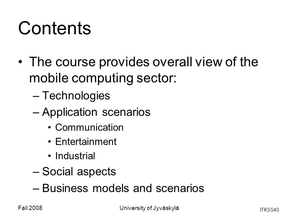 ITKS540 Fall 2008University of Jyväskylä Contents The course provides overall view of the mobile computing sector: –Technologies –Application scenario