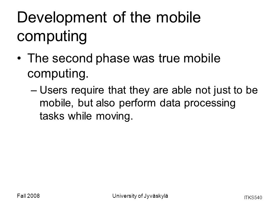 ITKS540 Fall 2008University of Jyväskylä Development of the mobile computing The second phase was true mobile computing.