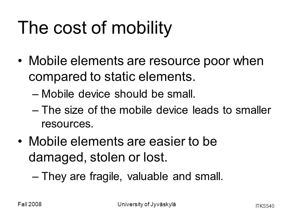 ITKS540 Fall 2008University of Jyväskylä The cost of mobility Mobile elements are resource poor when compared to static elements. –Mobile device shoul