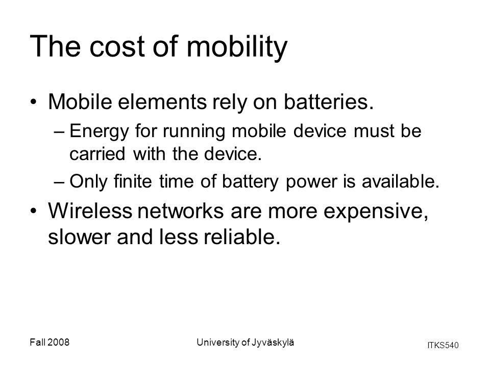 ITKS540 Fall 2008University of Jyväskylä The cost of mobility Mobile elements rely on batteries.
