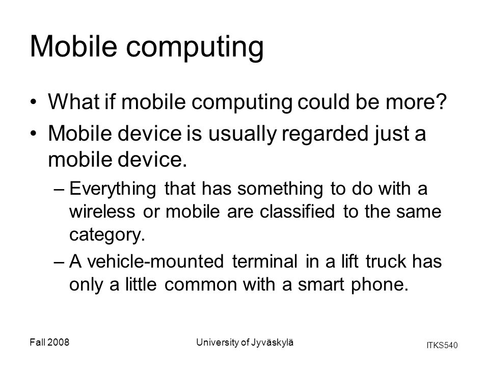 ITKS540 Fall 2008University of Jyväskylä Mobile computing What if mobile computing could be more? Mobile device is usually regarded just a mobile devi