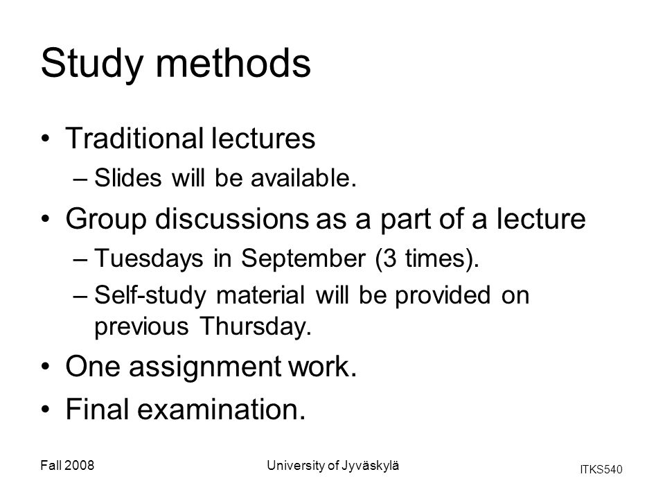 ITKS540 Fall 2008University of Jyväskylä Study methods Traditional lectures –Slides will be available.