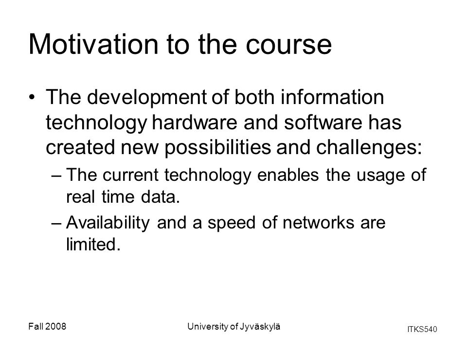 ITKS540 Fall 2008University of Jyväskylä Motivation to the course The development of both information technology hardware and software has created new possibilities and challenges: –The current technology enables the usage of real time data.