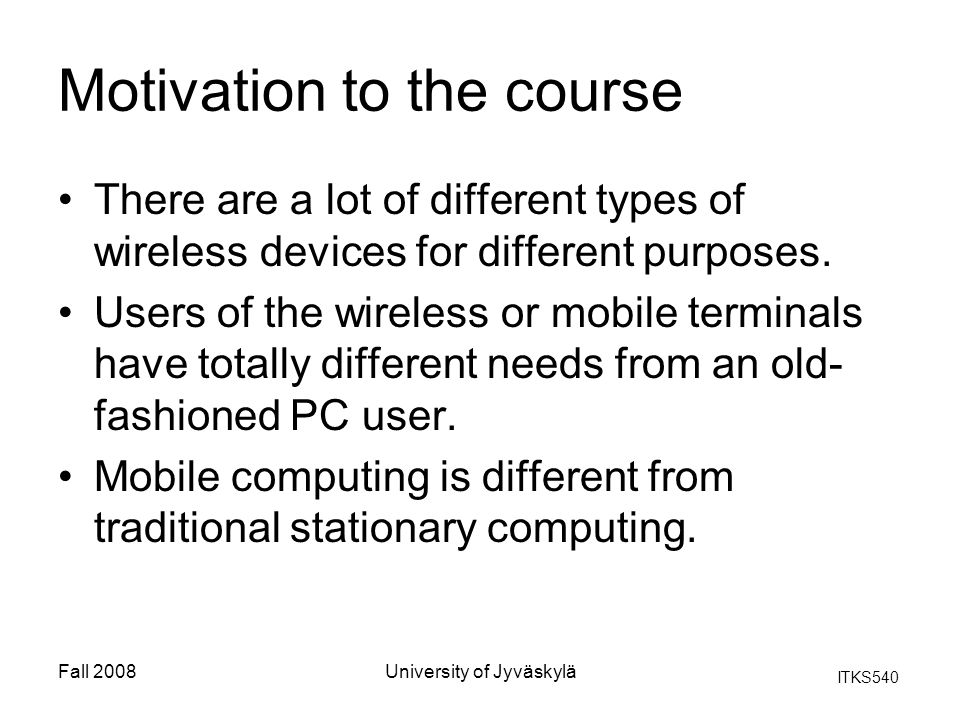 ITKS540 Fall 2008University of Jyväskylä Motivation to the course There are a lot of different types of wireless devices for different purposes.