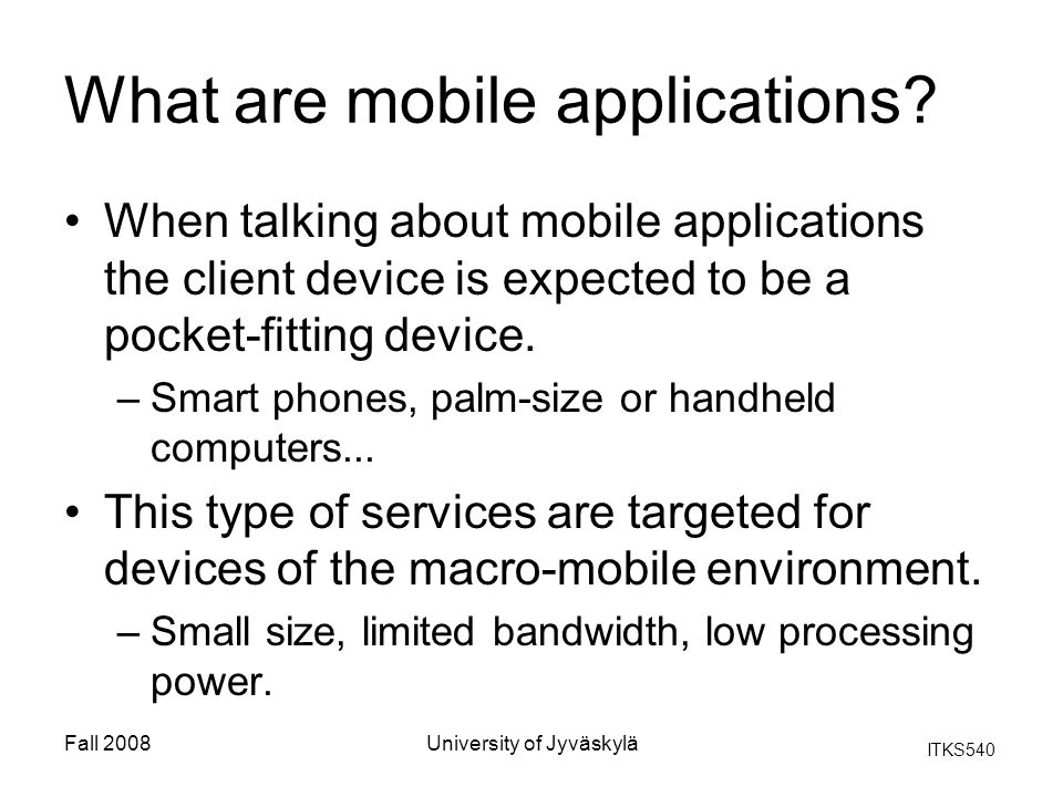 ITKS540 Fall 2008University of Jyväskylä Mobile computing Because of wide range of requirements it is impossible to offer one device for everyone.