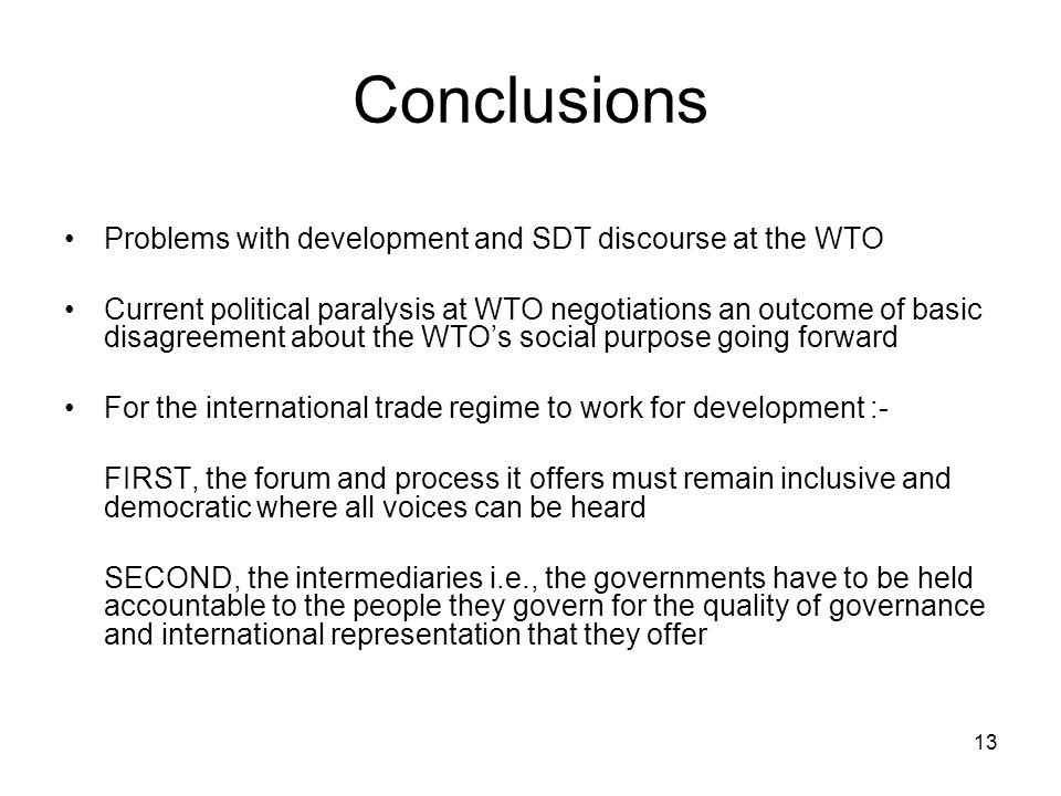 13 Conclusions Problems with development and SDT discourse at the WTO Current political paralysis at WTO negotiations an outcome of basic disagreement about the WTO's social purpose going forward For the international trade regime to work for development :- FIRST, the forum and process it offers must remain inclusive and democratic where all voices can be heard SECOND, the intermediaries i.e., the governments have to be held accountable to the people they govern for the quality of governance and international representation that they offer