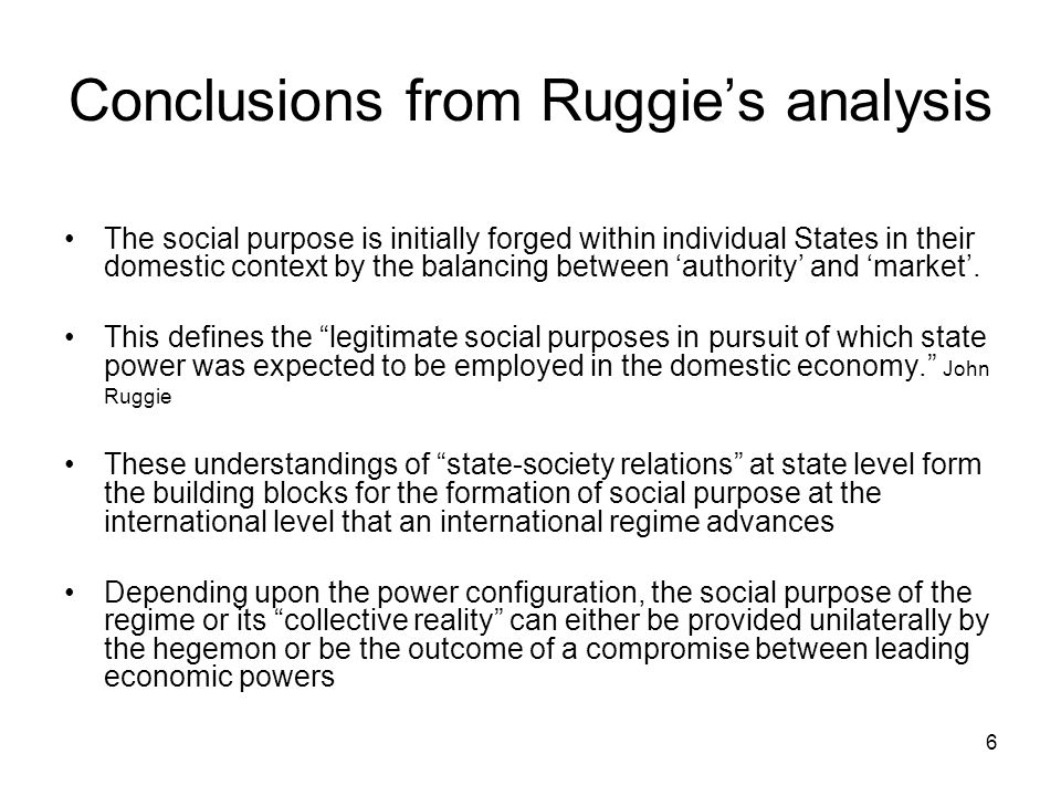 6 Conclusions from Ruggie's analysis The social purpose is initially forged within individual States in their domestic context by the balancing between 'authority' and 'market'.