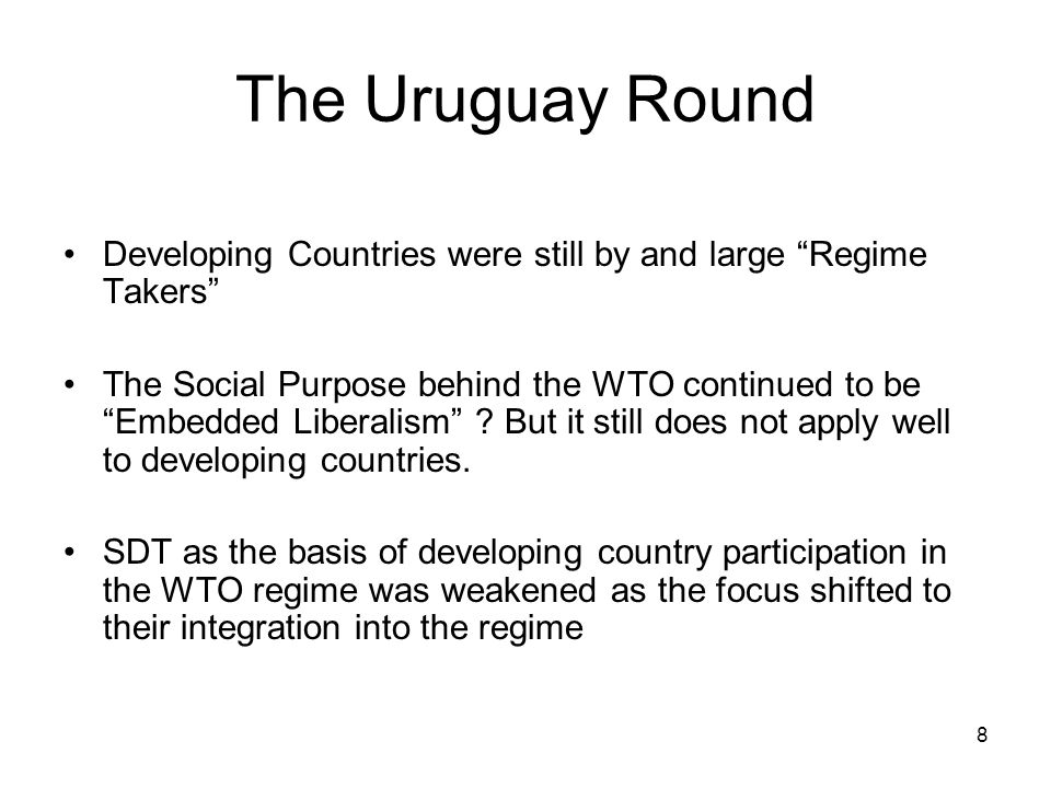 8 The Uruguay Round Developing Countries were still by and large Regime Takers The Social Purpose behind the WTO continued to be Embedded Liberalism .