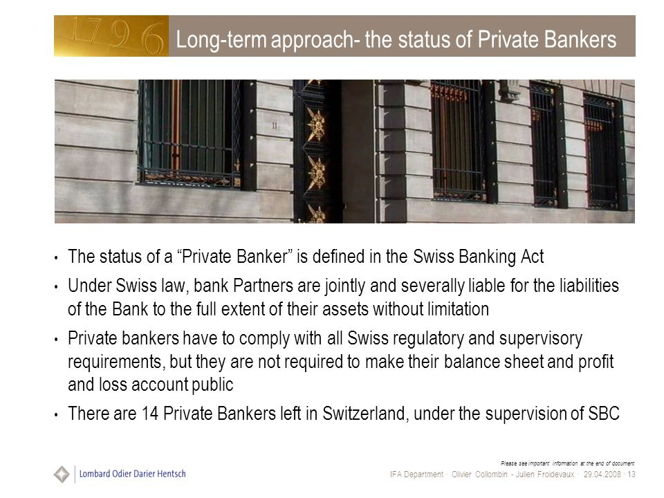 Please see important information at the end of document IFA Department · Olivier Collombin - Julien Froidevaux · 29.04.2008 · 13 Long-term approach- the status of Private Bankers The status of a Private Banker is defined in the Swiss Banking Act Under Swiss law, bank Partners are jointly and severally liable for the liabilities of the Bank to the full extent of their assets without limitation Private bankers have to comply with all Swiss regulatory and supervisory requirements, but they are not required to make their balance sheet and profit and loss account public There are 14 Private Bankers left in Switzerland, under the supervision of SBC