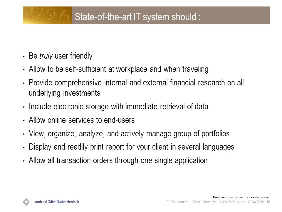 Please see important information at the end of document IFA Department · Olivier Collombin - Julien Froidevaux · 29.04.2008 · 15 State-of-the-art IT system should : Be truly user friendly Allow to be self-sufficient at workplace and when traveling Provide comprehensive internal and external financial research on all underlying investments Include electronic storage with immediate retrieval of data Allow online services to end-users View, organize, analyze, and actively manage group of portfolios Display and readily print report for your client in several languages Allow all transaction orders through one single application
