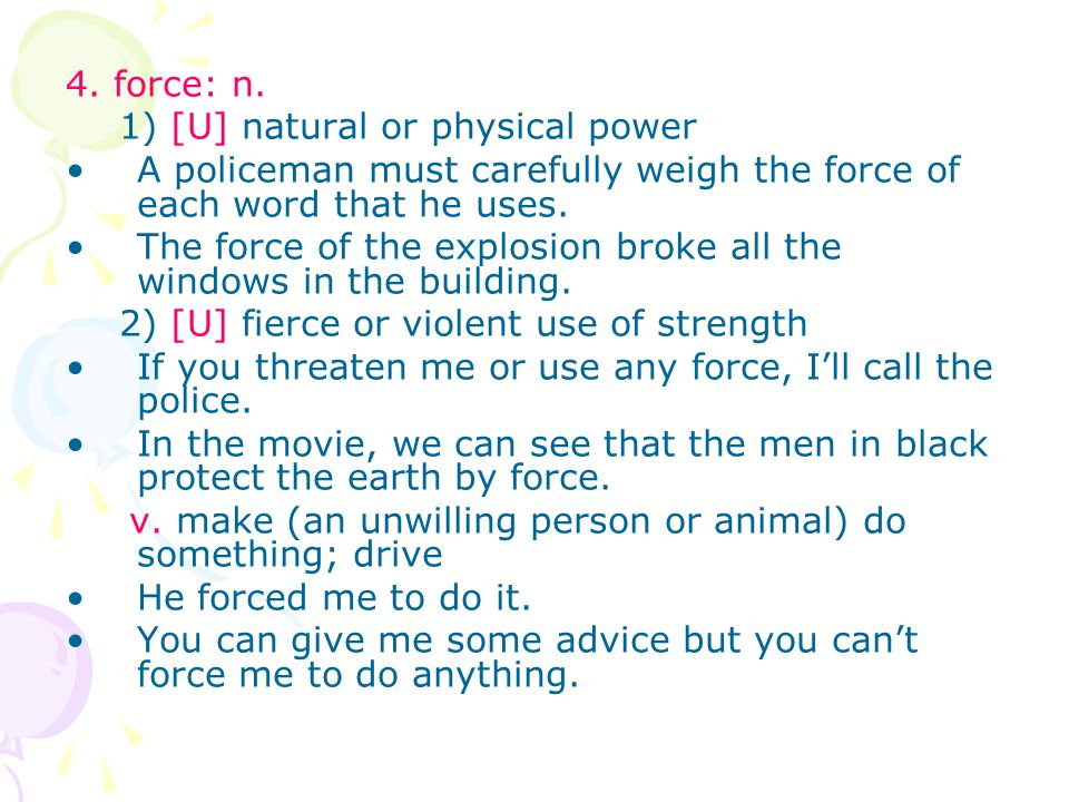 4. force: n. 1) [U] natural or physical power A policeman must carefully weigh the force of each word that he uses. The force of the explosion broke a