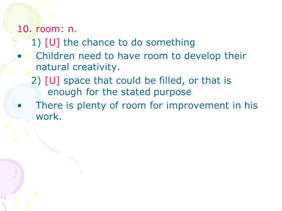 10. room: n. 1) [U] the chance to do something Children need to have room to develop their natural creativity. 2) [U] space that could be filled, or t