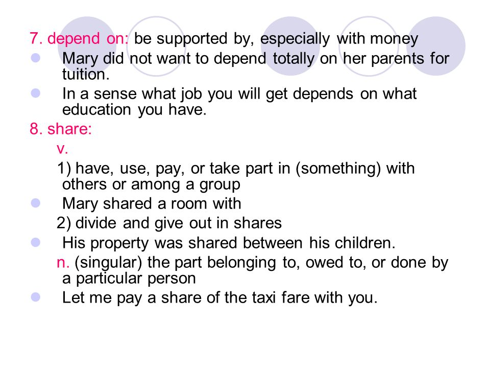 7. depend on: be supported by, especially with money Mary did not want to depend totally on her parents for tuition. In a sense what job you will get