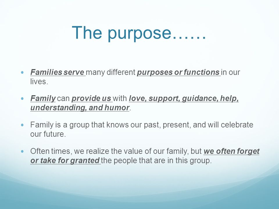 The purpose…… Families serve many different purposes or functions in our lives.