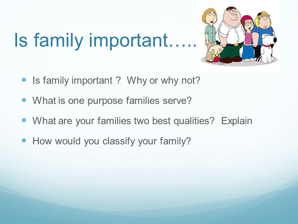 Is family important….. Is family important . Why or why not.