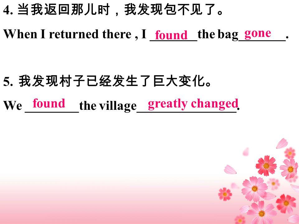4. 当我返回那儿时,我发现包不见了。 When I returned there, I _______the bag_______.