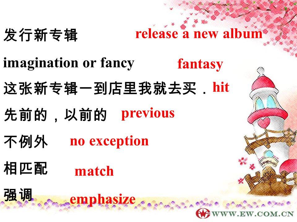 发行新专辑 imagination or fancy 这张新专辑一到店里我就去买. 先前的,以前的 不例外 相匹配 强调 release a new album fantasy hit previous no exception match emphasize