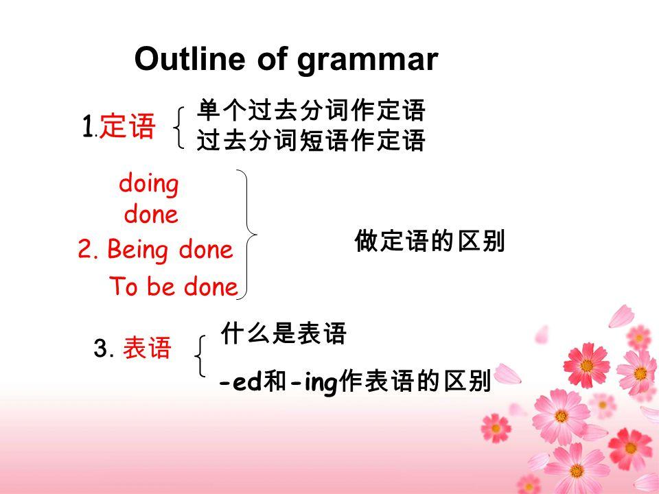 Outline of grammar 1. 定语 单个过去分词作定语 过去分词短语作定语 2. Being done To be done 做定语的区别 3.