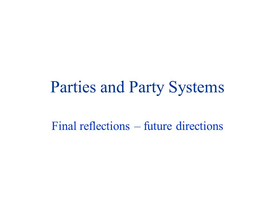 Parties and Party Systems Final reflections – future directions