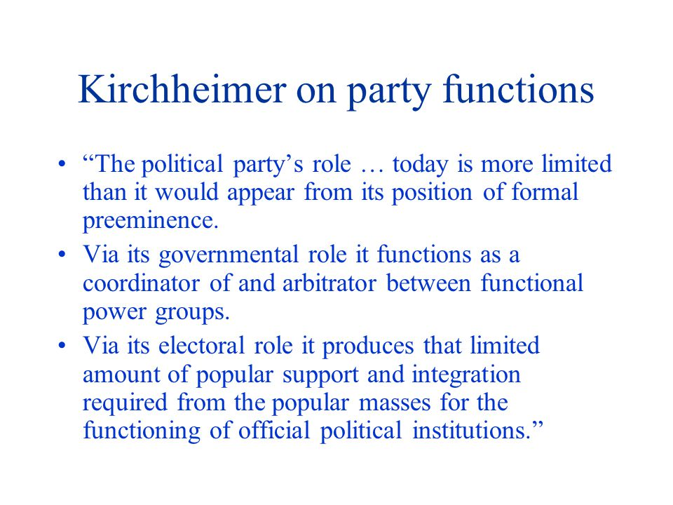 Kirchheimer on party functions The political party's role … today is more limited than it would appear from its position of formal preeminence.