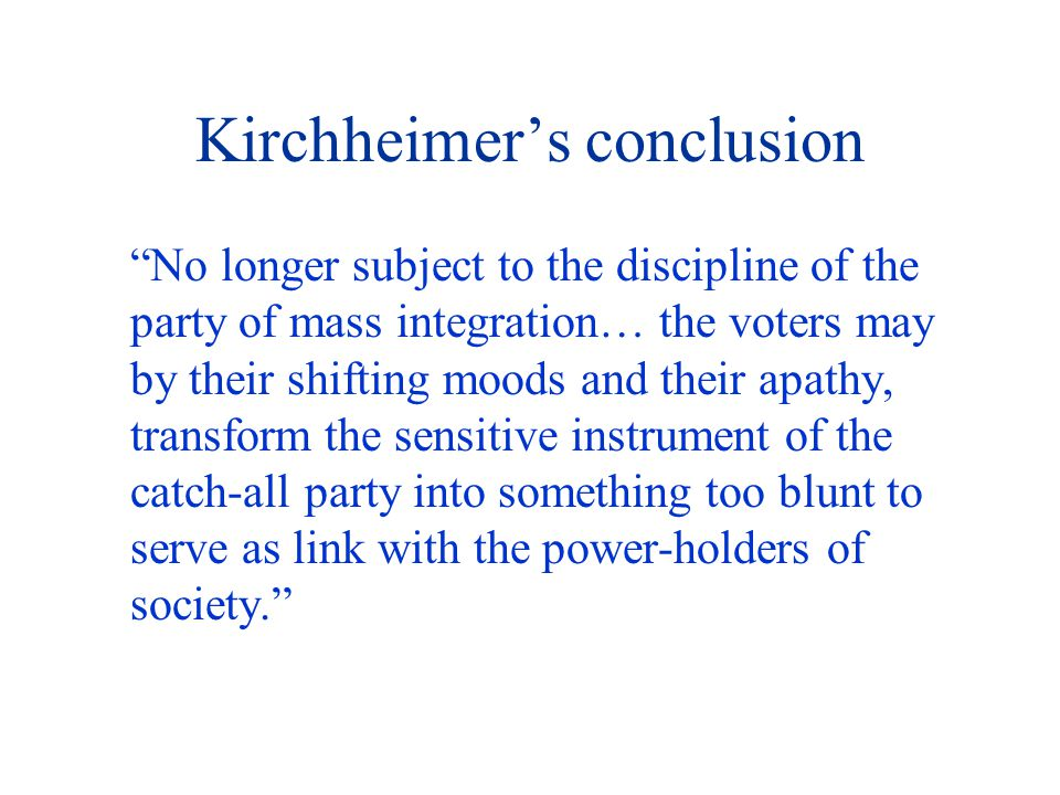 Kirchheimer's conclusion No longer subject to the discipline of the party of mass integration… the voters may by their shifting moods and their apathy, transform the sensitive instrument of the catch-all party into something too blunt to serve as link with the power-holders of society.