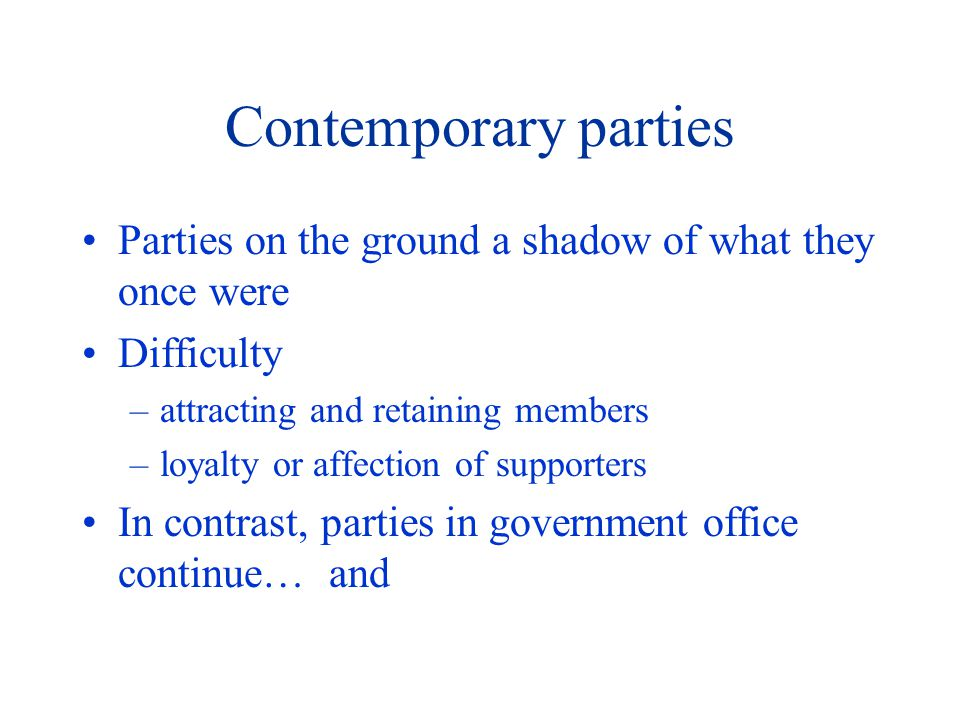 Contemporary parties Parties on the ground a shadow of what they once were Difficulty –attracting and retaining members –loyalty or affection of supporters In contrast, parties in government office continue… and