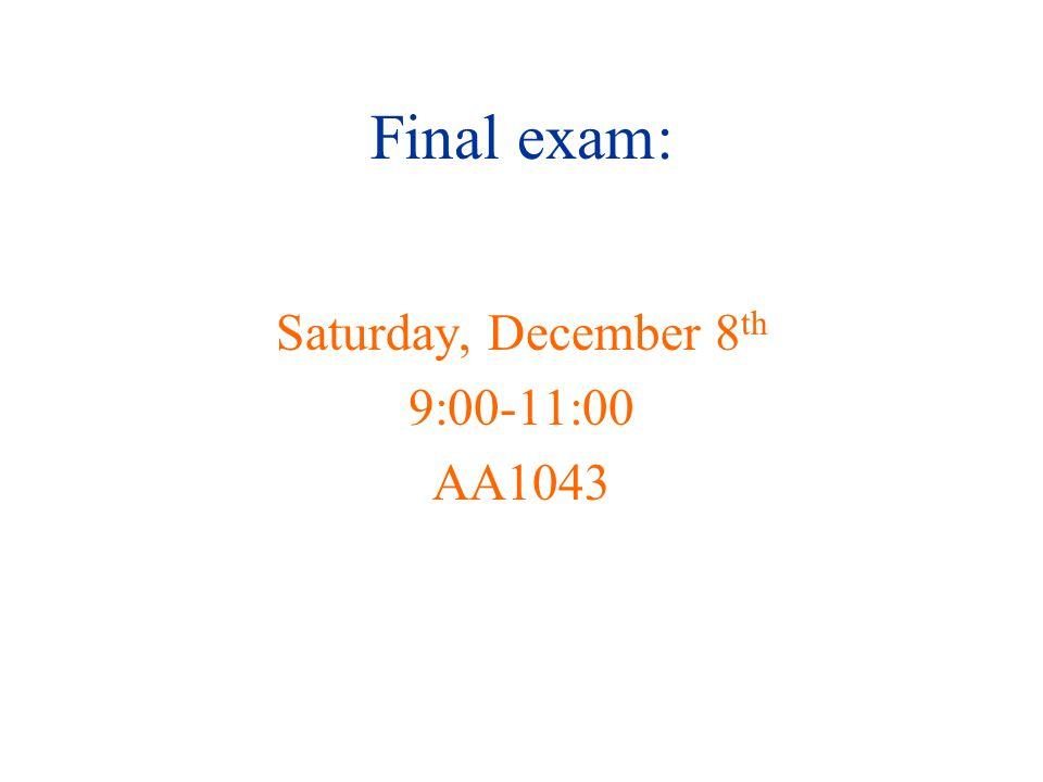 Final exam: Saturday, December 8 th 9:00-11:00 AA1043