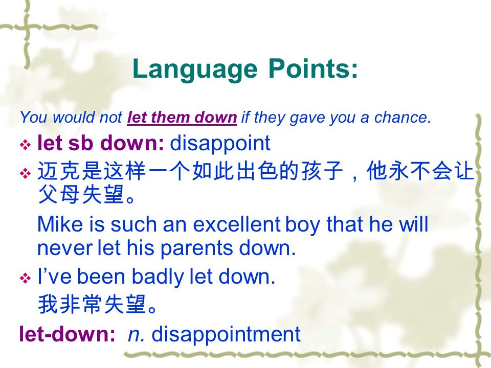 Language Points: You would not let them down if they gave you a chance.  let sb down: disappoint  迈克是这样一个如此出色的孩子,他永不会让 父母失望。 Mike is such an excelle