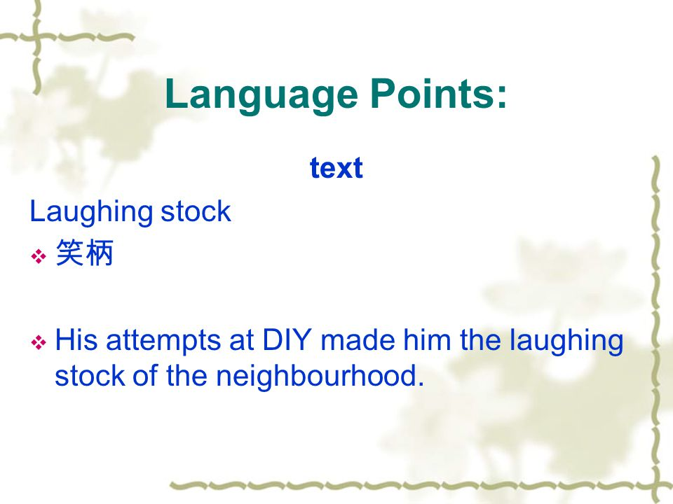 Language Points: text Laughing stock  笑柄  His attempts at DIY made him the laughing stock of the neighbourhood.