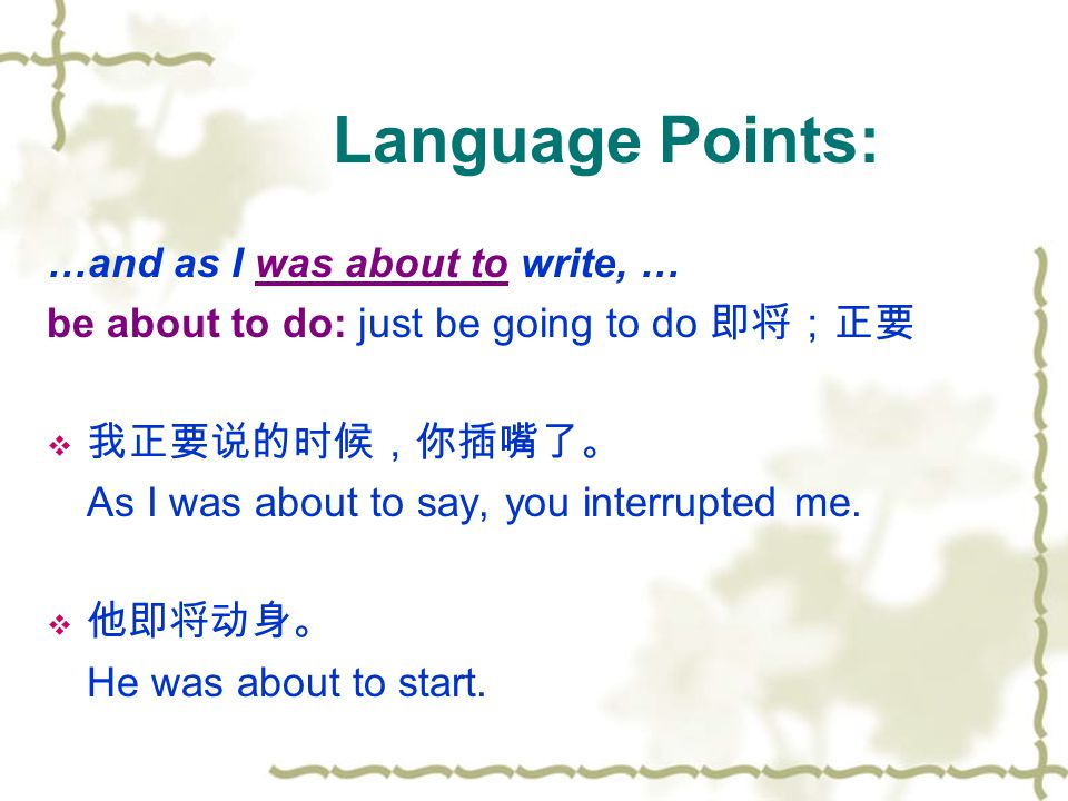 Language Points: …and as I was about to write, … be about to do: just be going to do 即将;正要  我正要说的时候,你插嘴了。 As I was about to say, you interrupted me.