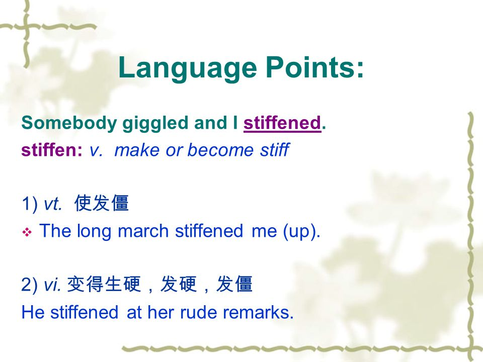 Somebody giggled and I stiffened. stiffen: v. make or become stiff 1) vt. 使发僵  The long march stiffened me (up). 2) vi. 变得生硬,发硬,发僵 He stiffened at he