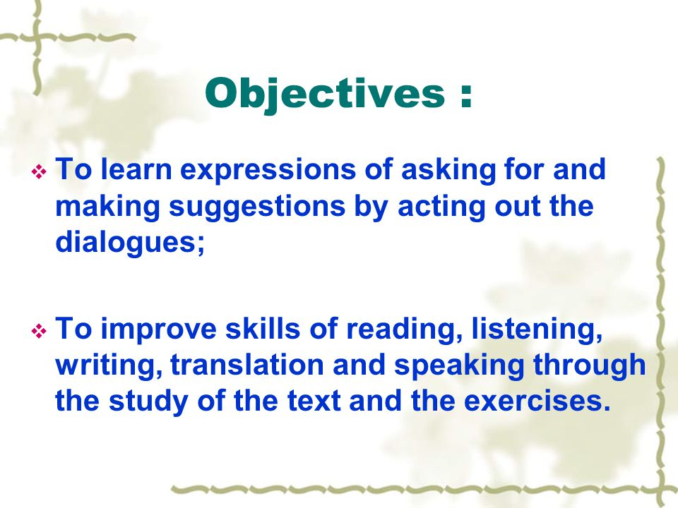 Objectives :  To learn expressions of asking for and making suggestions by acting out the dialogues;  To improve skills of reading, listening, writing, translation and speaking through the study of the text and the exercises.
