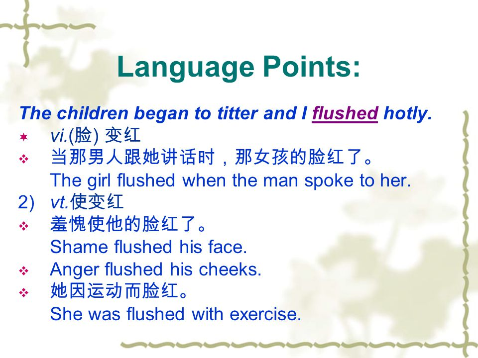 Language Points: The children began to titter and I flushed hotly.  vi.( 脸 ) 变红  当那男人跟她讲话时,那女孩的脸红了。 The girl flushed when the man spoke to her. 2) v