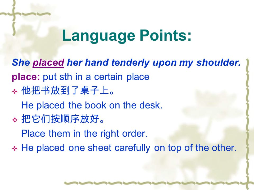 Language Points: She placed her hand tenderly upon my shoulder. place: put sth in a certain place  他把书放到了桌子上。 He placed the book on the desk.  把它们按顺