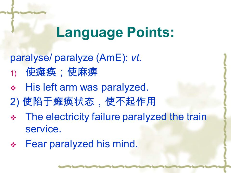 paralyse/ paralyze (AmE): vt. 1) 使瘫痪;使麻痹  His left arm was paralyzed.