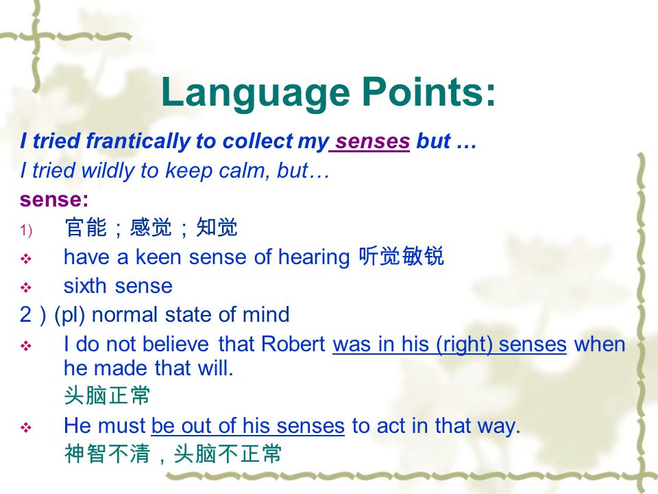 I tried frantically to collect my senses but … I tried wildly to keep calm, but… sense: 1) 官能;感觉;知觉  have a keen sense of hearing 听觉敏锐  sixth sense 2 ) (pl) normal state of mind  I do not believe that Robert was in his (right) senses when he made that will.