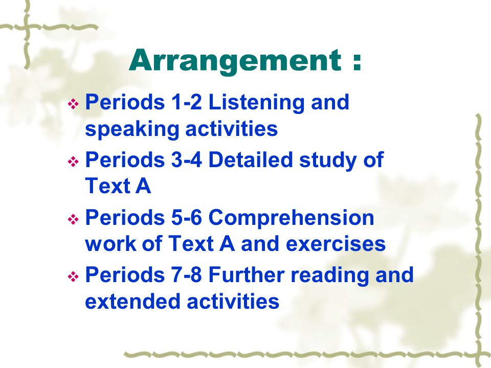 Arrangement :  Periods 1-2 Listening and speaking activities  Periods 3-4 Detailed study of Text A  Periods 5-6 Comprehension work of Text A and exercises  Periods 7-8 Further reading and extended activities