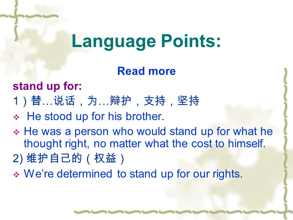 Language Points: Read more stand up for: 1 )替 … 说话,为 … 辩护,支持,坚持  He stood up for his brother.  He was a person who would stand up for what he though