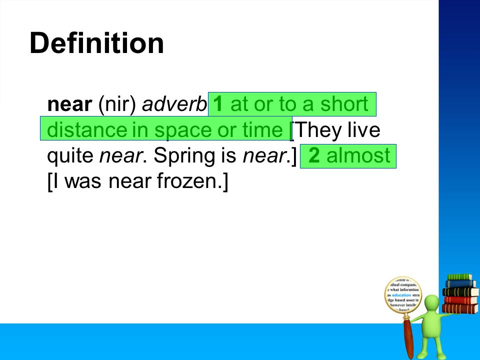 Definition near (nir) adverb 1 at or to a short distance in space or time [They live quite near.