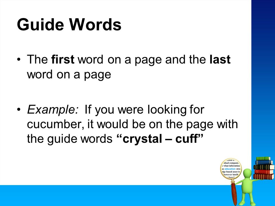 Guide Words The first word on a page and the last word on a page Example: If you were looking for cucumber, it would be on the page with the guide words crystal – cuff